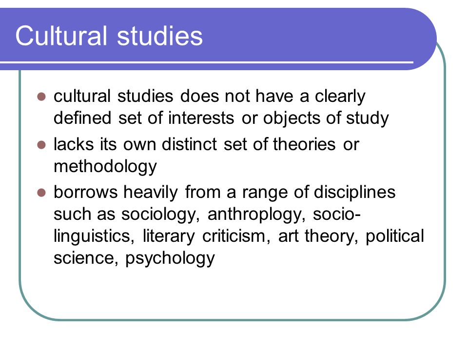 Cultural studies cultural studies does not have a clearly defined set of interests or objects of study lacks its own distinct set of theories or metho