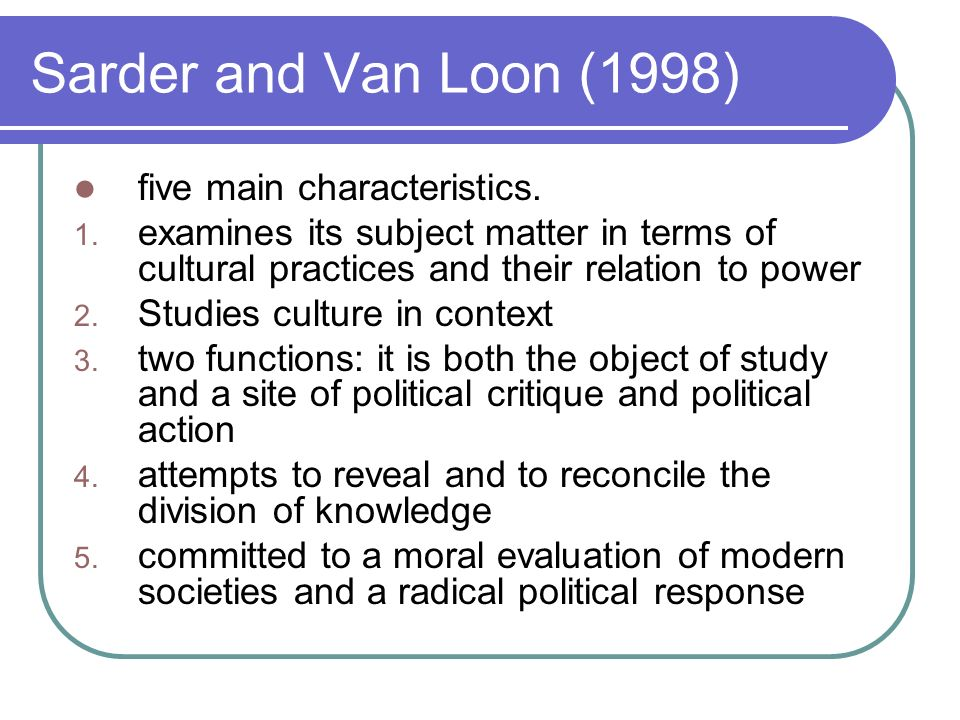 Sarder and Van Loon (1998) five main characteristics. 1. examines its subject matter in terms of cultural practices and their relation to power 2. Stu