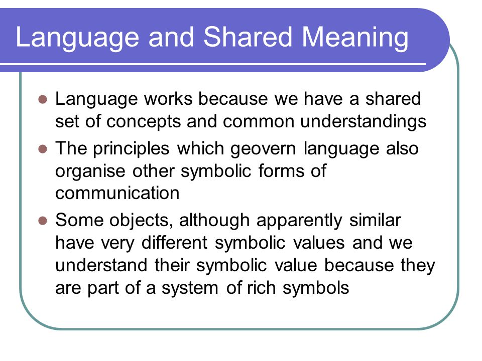 Language and Shared Meaning Language works because we have a shared set of concepts and common understandings The principles which geovern language al