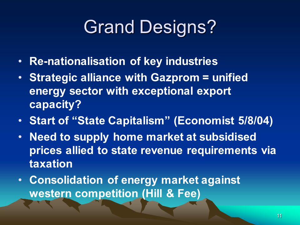 11 Grand Designs? Re-nationalisation of key industries Strategic alliance with Gazprom = unified energy sector with exceptional export capacity? Start