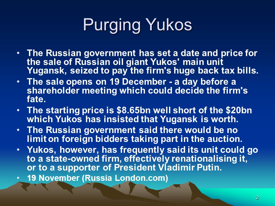 2 Purging Yukos The Russian government has set a date and price for the sale of Russian oil giant Yukos' main unit Yugansk, seized to pay the firm's h