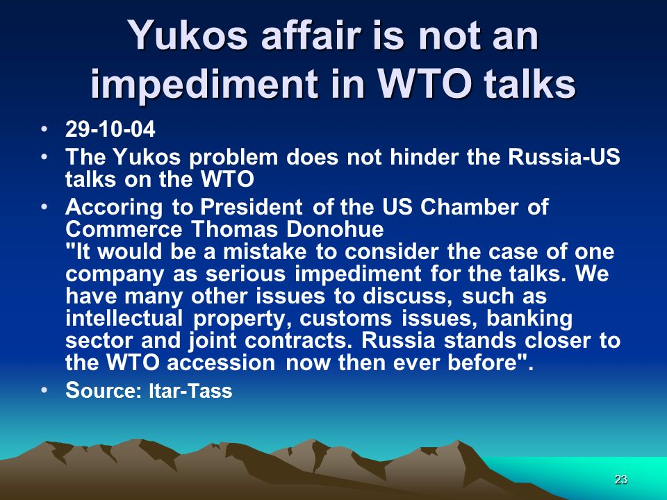 23 Yukos affair is not an impediment in WTO talks 29-10-04 The Yukos problem does not hinder the Russia-US talks on the WTO Accoring to President of t