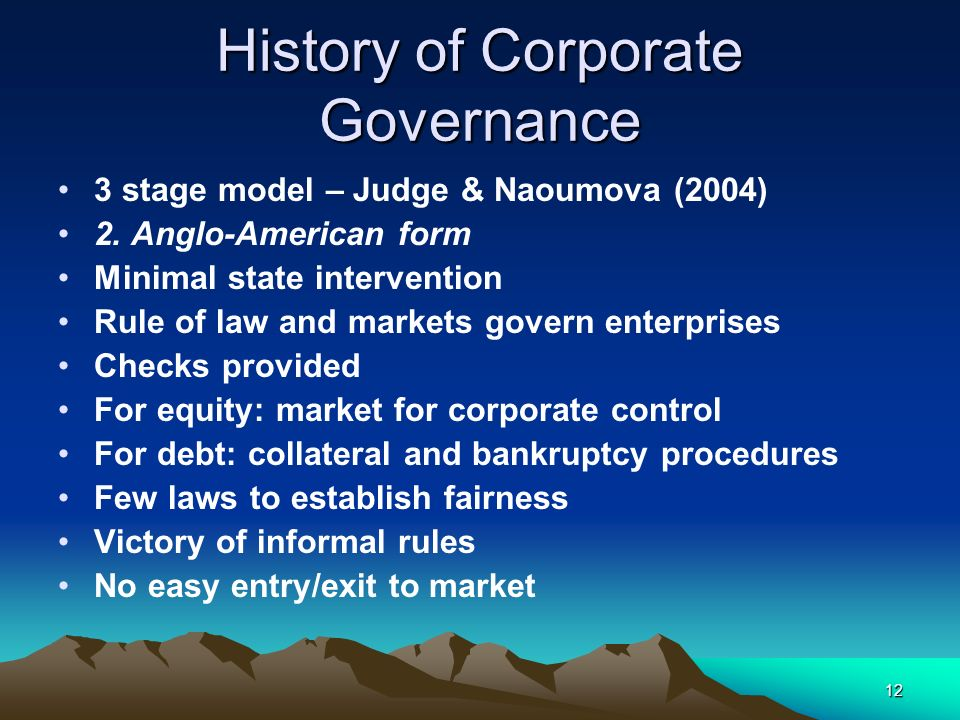 12 History of Corporate Governance 3 stage model – Judge & Naoumova (2004) 2. Anglo-American form Minimal state intervention Rule of law and markets g