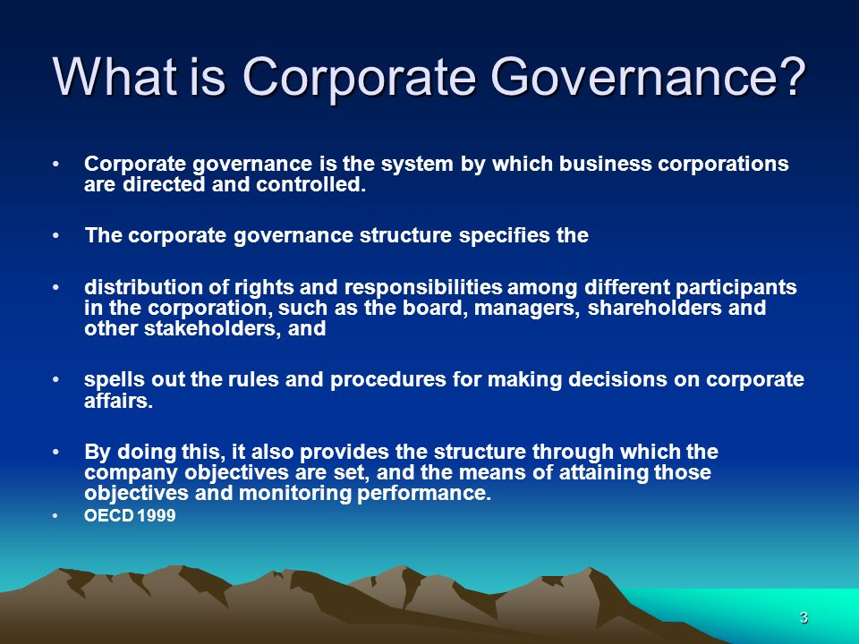 3 What is Corporate Governance? Corporate governance is the system by which business corporations are directed and controlled. The corporate governanc