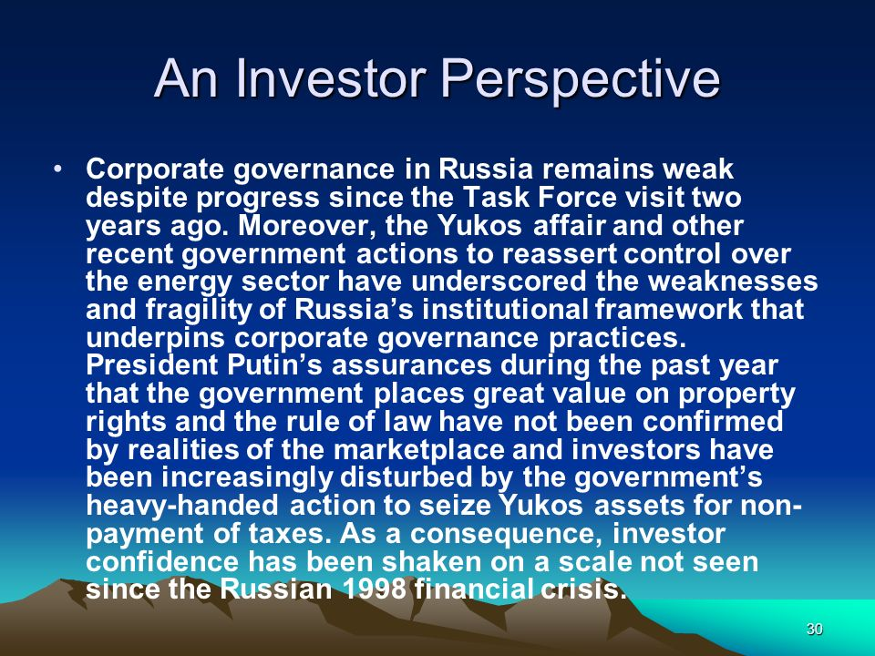 30 An Investor Perspective Corporate governance in Russia remains weak despite progress since the Task Force visit two years ago. Moreover, the Yukos