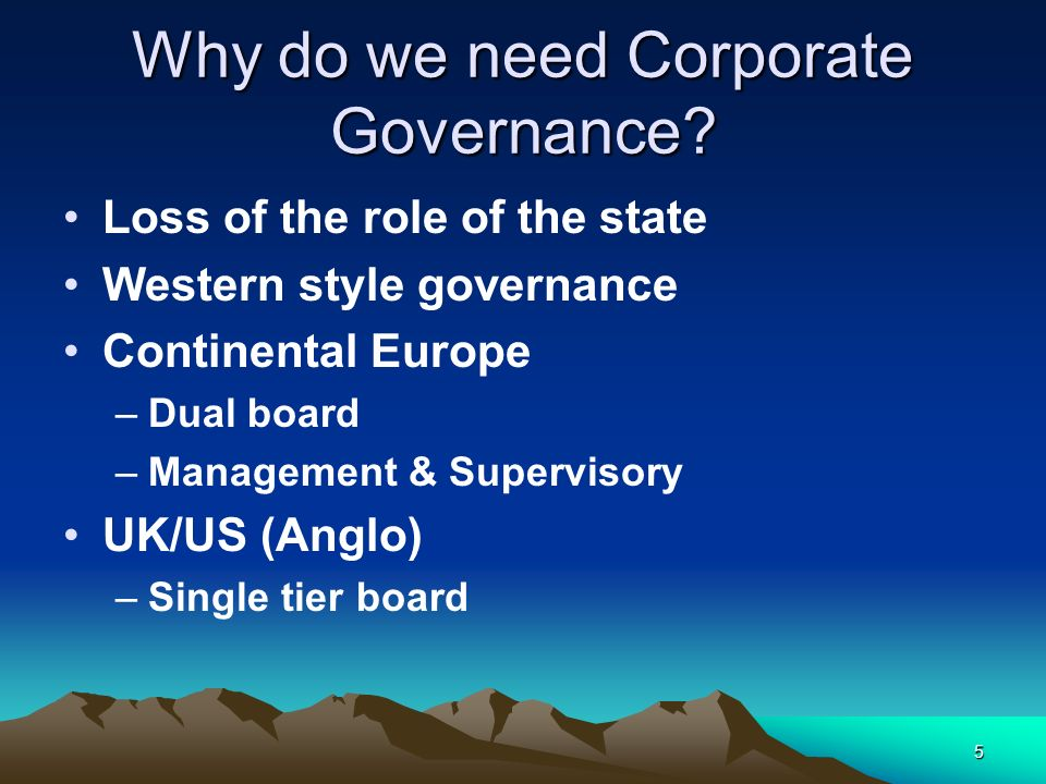 5 Why do we need Corporate Governance? Loss of the role of the state Western style governance Continental Europe –Dual board –Management & Supervisory