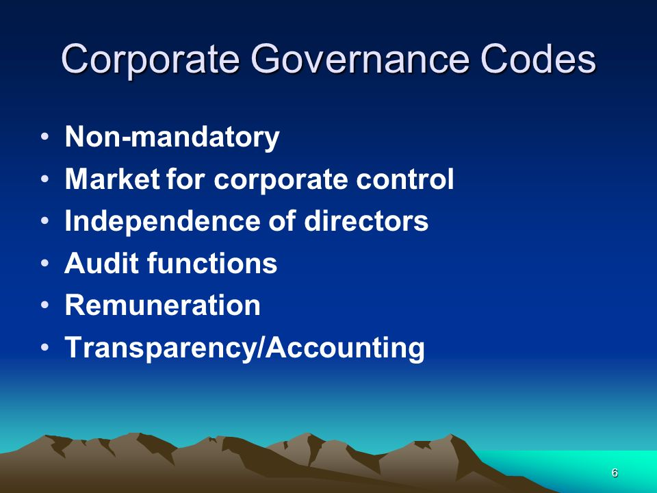 6 Corporate Governance Codes Non-mandatory Market for corporate control Independence of directors Audit functions Remuneration Transparency/Accounting