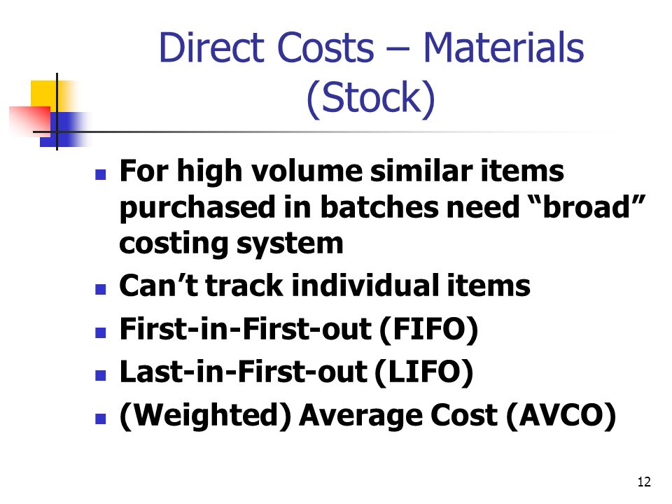 12 Direct Costs – Materials (Stock) For high volume similar items purchased in batches need broad costing system Cant track individual items First-in-