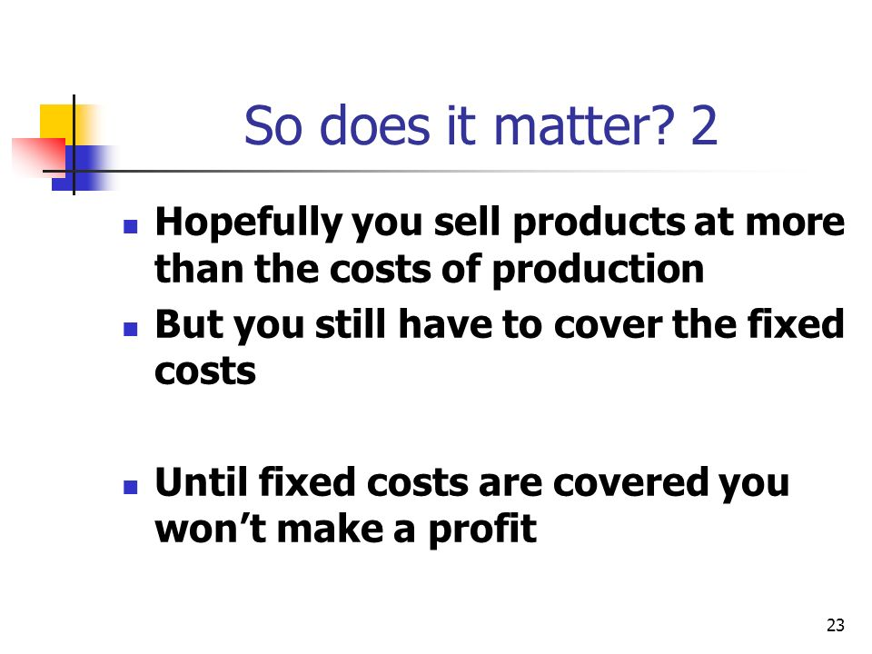 23 So does it matter? 2 Hopefully you sell products at more than the costs of production But you still have to cover the fixed costs Until fixed costs