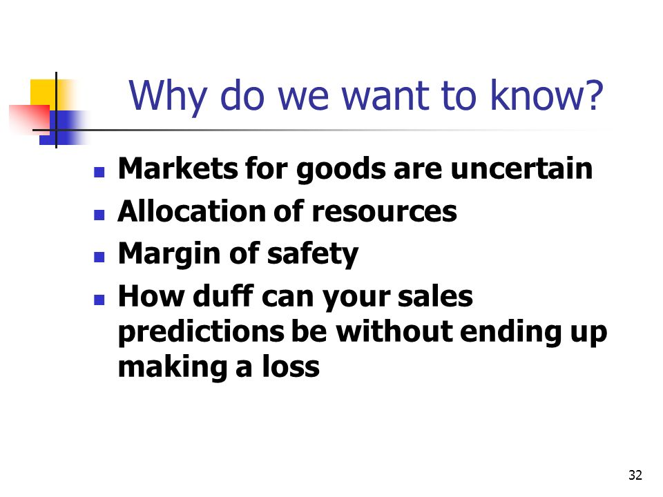 32 Why do we want to know? Markets for goods are uncertain Allocation of resources Margin of safety How duff can your sales predictions be without end