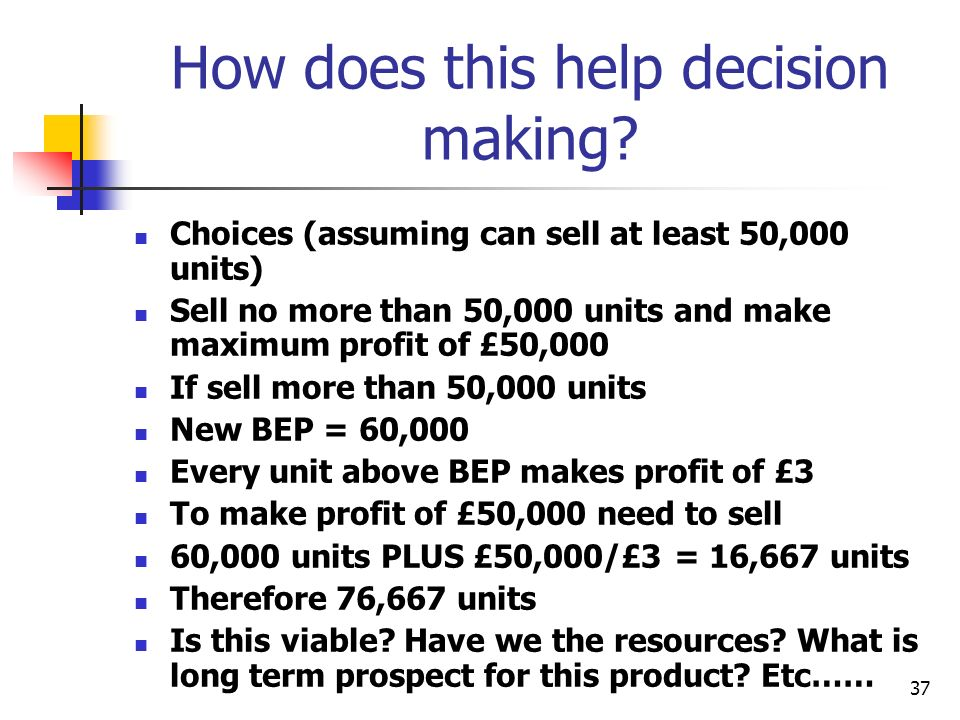 37 How does this help decision making? Choices (assuming can sell at least 50,000 units) Sell no more than 50,000 units and make maximum profit of £50