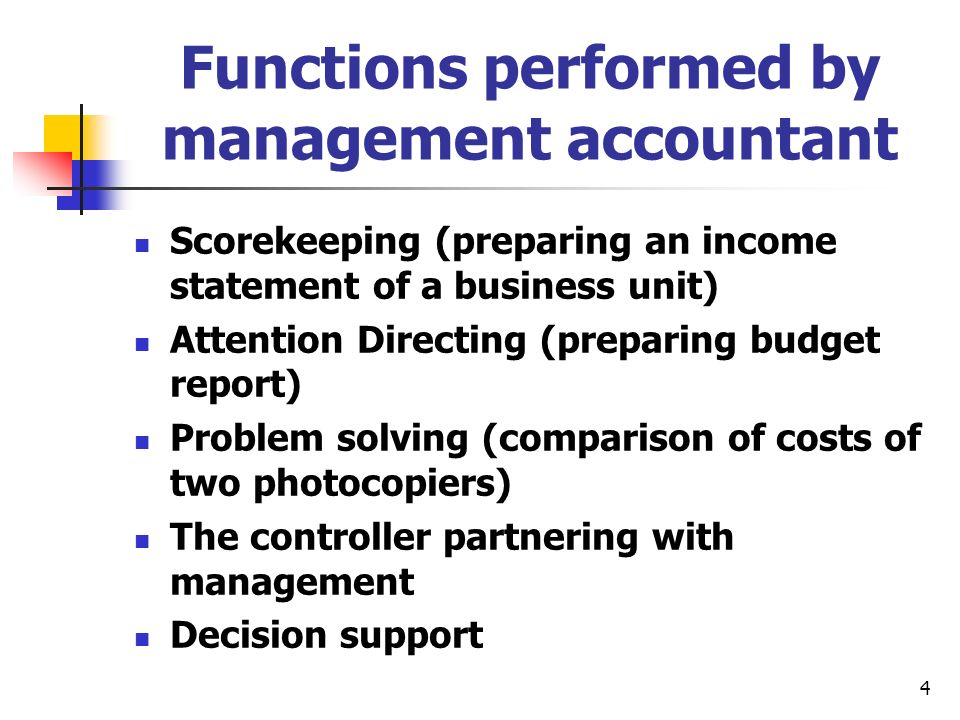 4 Functions performed by management accountant Scorekeeping (preparing an income statement of a business unit) Attention Directing (preparing budget r