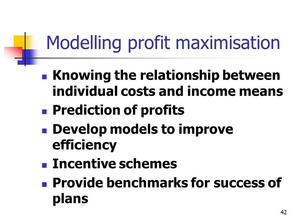 42 Modelling profit maximisation Knowing the relationship between individual costs and income means Prediction of profits Develop models to improve ef