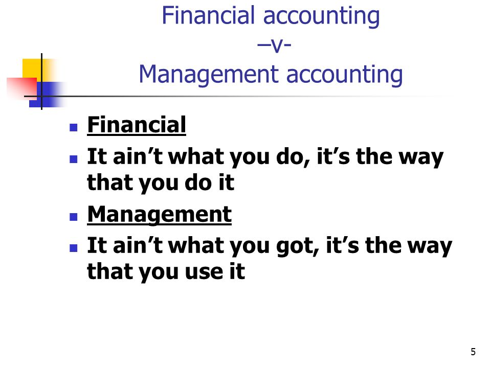 5 Financial accounting –v- Management accounting Financial It aint what you do, its the way that you do it Management It aint what you got, its the wa
