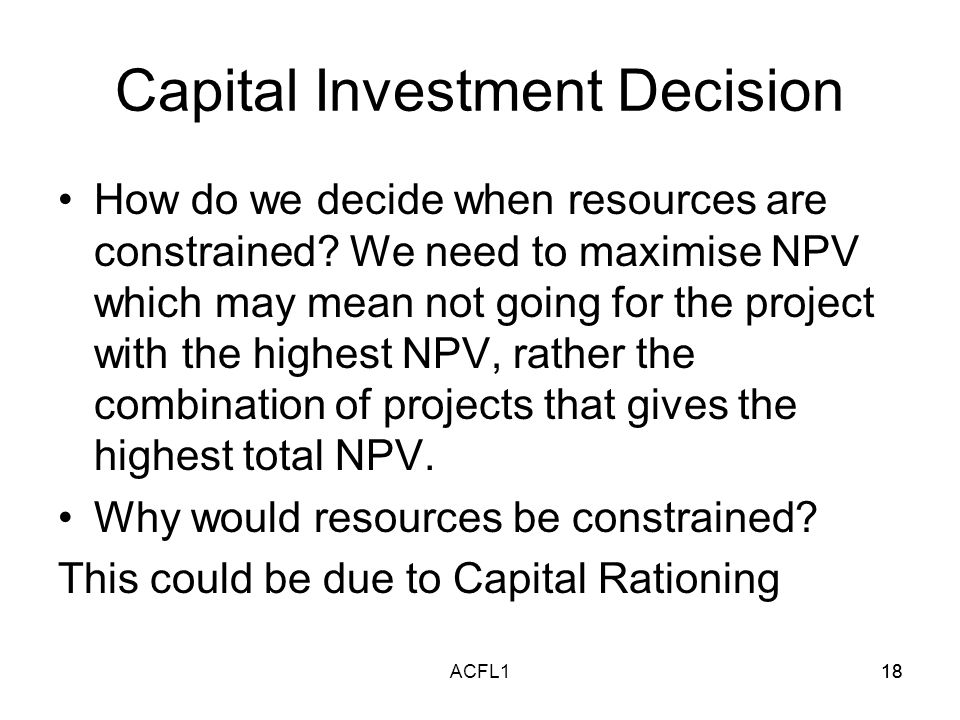 18ACFL118 Capital Investment Decision How do we decide when resources are constrained? We need to maximise NPV which may mean not going for the projec