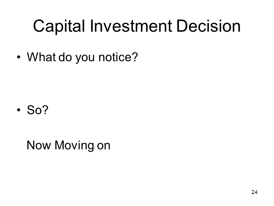 24 Capital Investment Decision What do you notice? So? Now Moving on