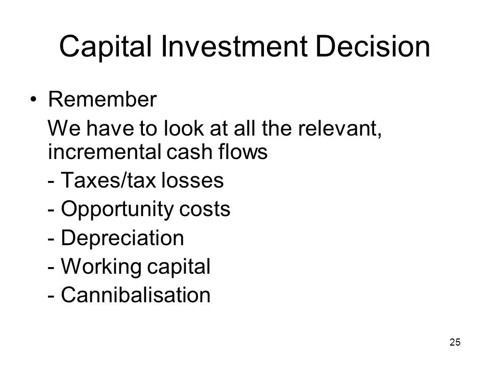 25 Capital Investment Decision Remember We have to look at all the relevant, incremental cash flows - Taxes/tax losses - Opportunity costs - Depreciation - Working capital - Cannibalisation