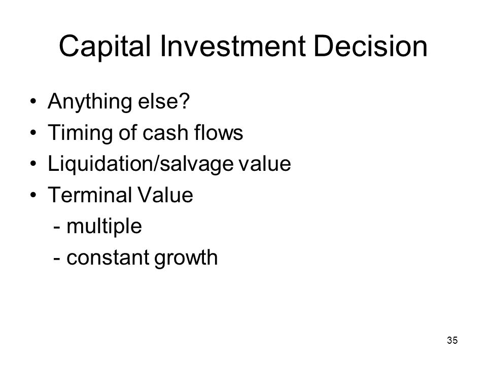 35 Capital Investment Decision Anything else? Timing of cash flows Liquidation/salvage value Terminal Value - multiple - constant growth