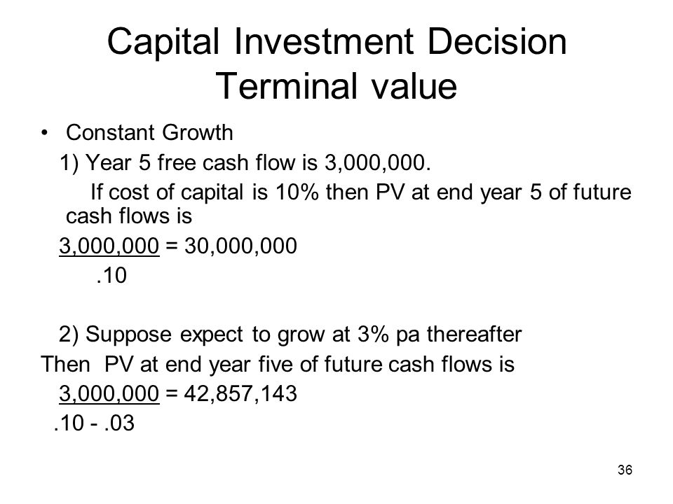 36 Capital Investment Decision Terminal value Constant Growth 1) Year 5 free cash flow is 3,000,000. If cost of capital is 10% then PV at end year 5 o