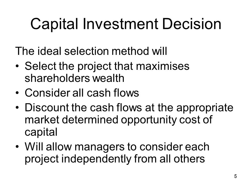 5 Capital Investment Decision The ideal selection method will Select the project that maximises shareholders wealth Consider all cash flows Discount the cash flows at the appropriate market determined opportunity cost of capital Will allow managers to consider each project independently from all others