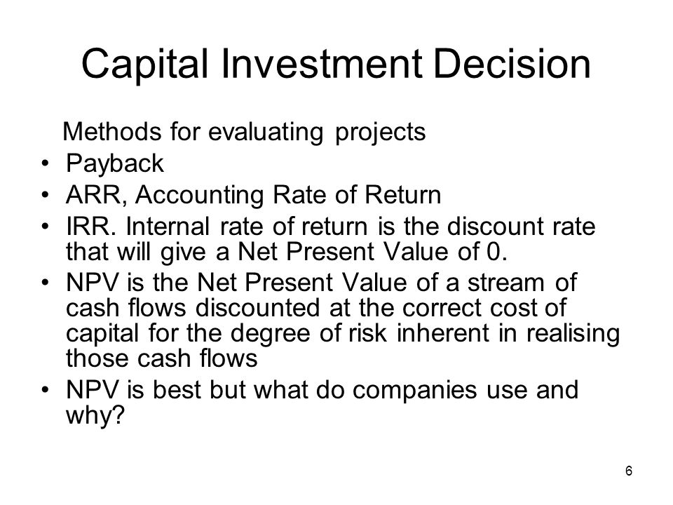 6 Capital Investment Decision Methods for evaluating projects Payback ARR, Accounting Rate of Return IRR. Internal rate of return is the discount rate