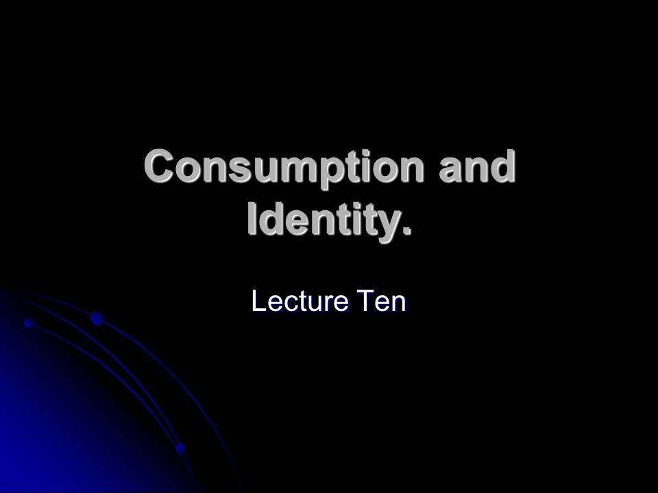 Consumption and Identity. Lecture Ten