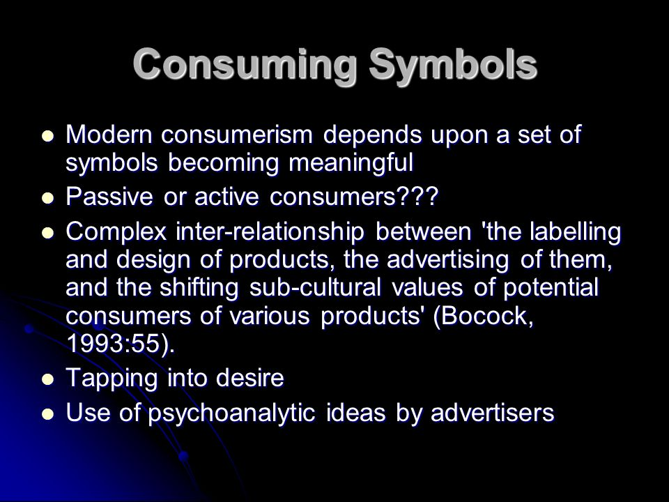 Consuming Symbols Modern consumerism depends upon a set of symbols becoming meaningful Modern consumerism depends upon a set of symbols becoming meaningful Passive or active consumers .