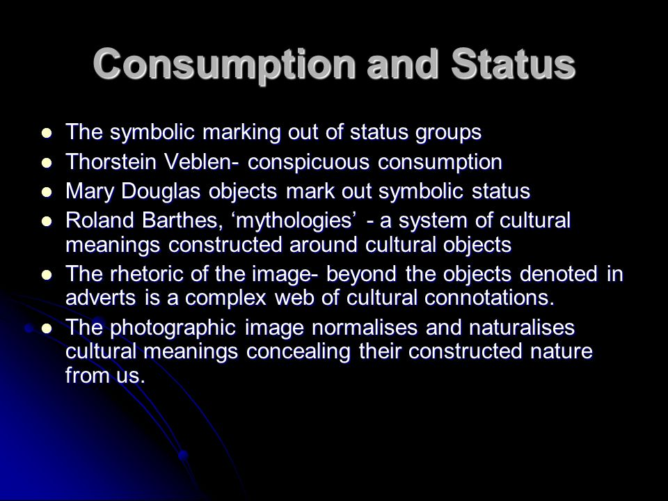 Consumption and Status The symbolic marking out of status groups The symbolic marking out of status groups Thorstein Veblen- conspicuous consumption Thorstein Veblen- conspicuous consumption Mary Douglas objects mark out symbolic status Mary Douglas objects mark out symbolic status Roland Barthes, mythologies - a system of cultural meanings constructed around cultural objects Roland Barthes, mythologies - a system of cultural meanings constructed around cultural objects The rhetoric of the image- beyond the objects denoted in adverts is a complex web of cultural connotations.