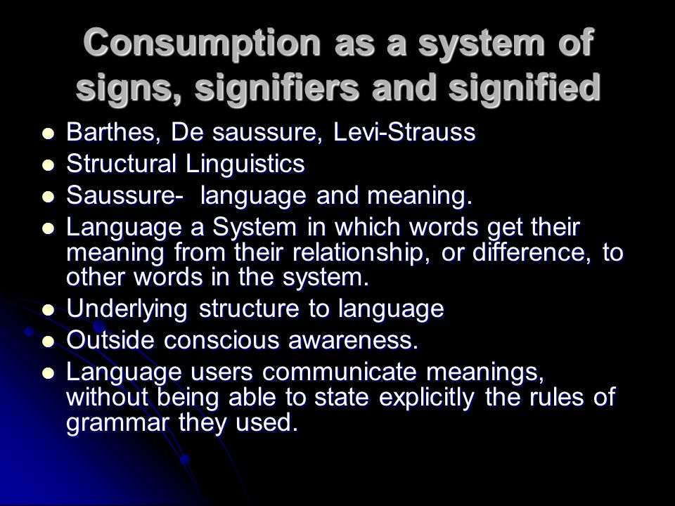 Consumption as a system of signs, signifiers and signified Barthes, De saussure, Levi-Strauss Barthes, De saussure, Levi-Strauss Structural Linguistics Structural Linguistics Saussure- language and meaning.