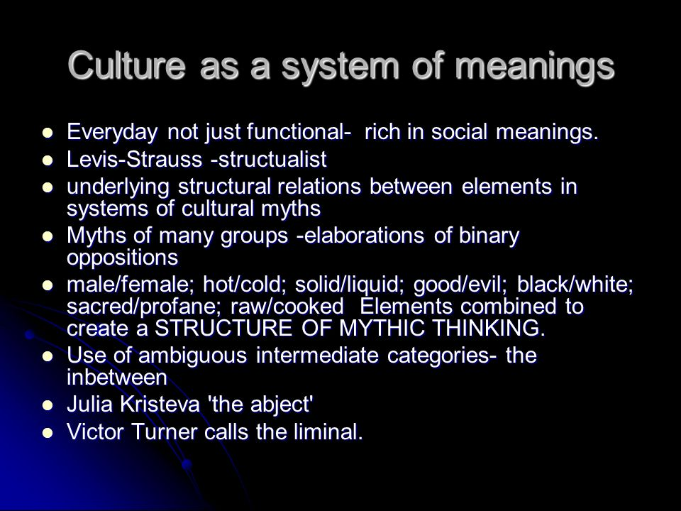 Culture as a system of meanings Everyday not just functional- rich in social meanings.