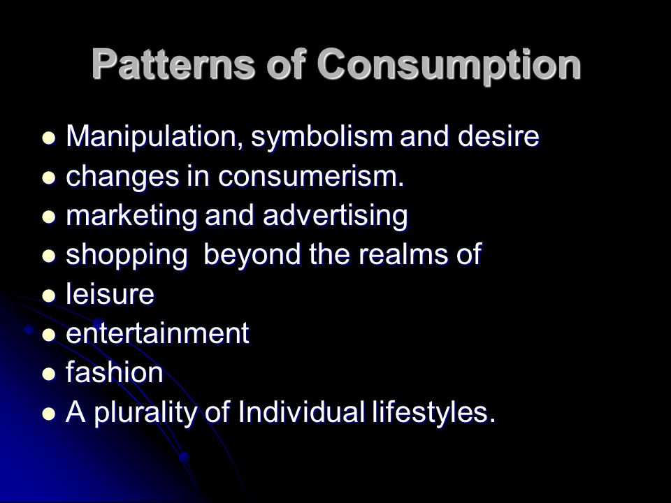 Patterns of Consumption Manipulation, symbolism and desire Manipulation, symbolism and desire changes in consumerism.