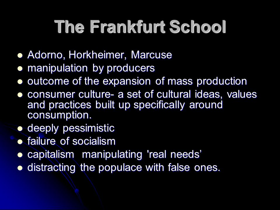 The Frankfurt School Adorno, Horkheimer, Marcuse Adorno, Horkheimer, Marcuse manipulation by producers manipulation by producers outcome of the expansion of mass production outcome of the expansion of mass production consumer culture- a set of cultural ideas, values and practices built up specifically around consumption.