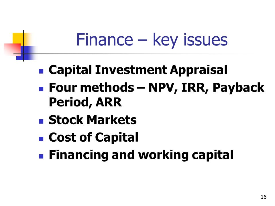 16 Finance – key issues Capital Investment Appraisal Four methods – NPV, IRR, Payback Period, ARR Stock Markets Cost of Capital Financing and working capital