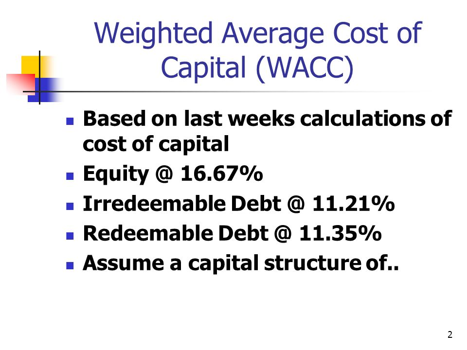 2 Weighted Average Cost of Capital (WACC) Based on last weeks calculations of cost of capital Equity @ 16.67% Irredeemable Debt @ 11.21% Redeemable Debt @ 11.35% Assume a capital structure of..
