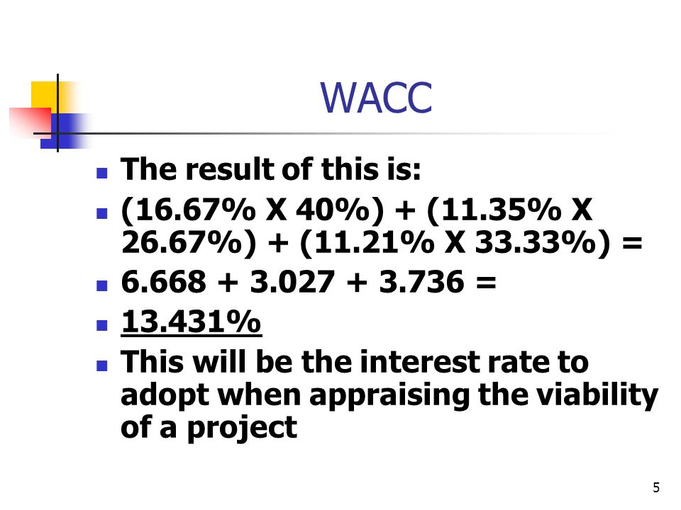 5 WACC The result of this is: (16.67% X 40%) + (11.35% X 26.67%) + (11.21% X 33.33%) = 6.668 + 3.027 + 3.736 = 13.431% This will be the interest rate to adopt when appraising the viability of a project