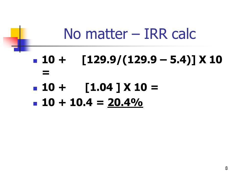 8 No matter – IRR calc 10 + [129.9/(129.9 – 5.4)] X 10 = 10 + [1.04 ] X 10 = 10 + 10.4 = 20.4%