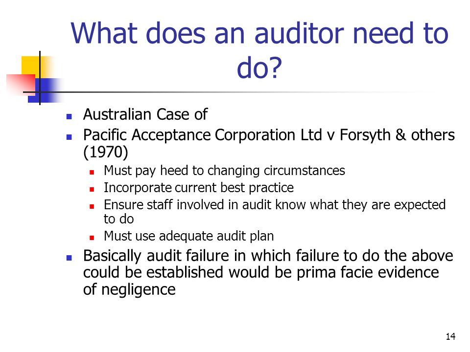 14 What does an auditor need to do? Australian Case of Pacific Acceptance Corporation Ltd v Forsyth & others (1970) Must pay heed to changing circumst