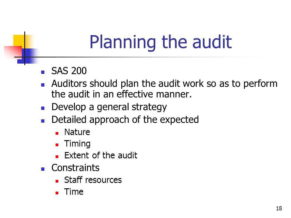 18 Planning the audit SAS 200 Auditors should plan the audit work so as to perform the audit in an effective manner. Develop a general strategy Detail
