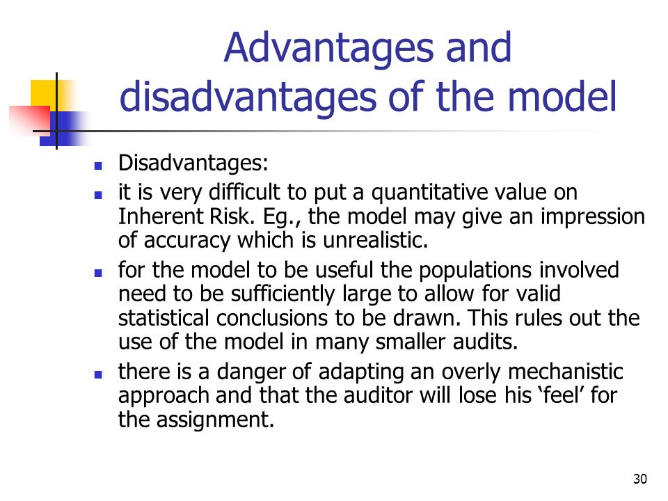 30 Advantages and disadvantages of the model Disadvantages: it is very difficult to put a quantitative value on Inherent Risk. Eg., the model may give