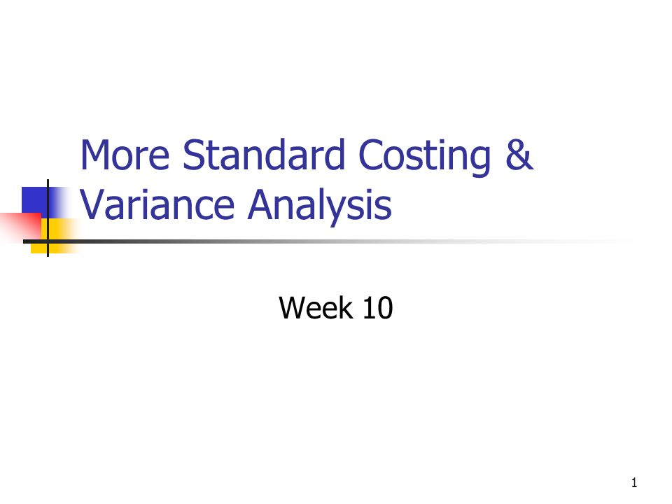 1 More Standard Costing & Variance Analysis Week 10