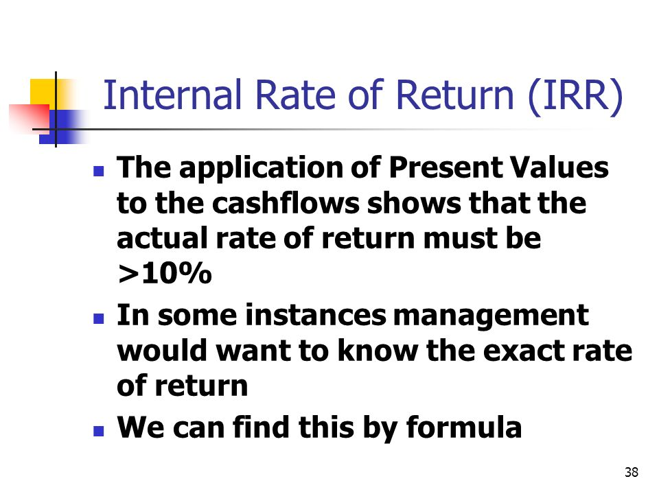 38 Internal Rate of Return (IRR) The application of Present Values to the cashflows shows that the actual rate of return must be >10% In some instances management would want to know the exact rate of return We can find this by formula