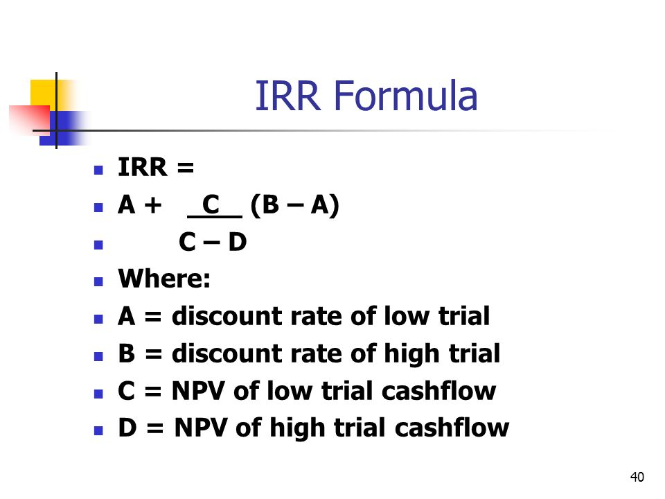 40 IRR Formula IRR = A + C (B – A) C – D Where: A = discount rate of low trial B = discount rate of high trial C = NPV of low trial cashflow D = NPV of high trial cashflow
