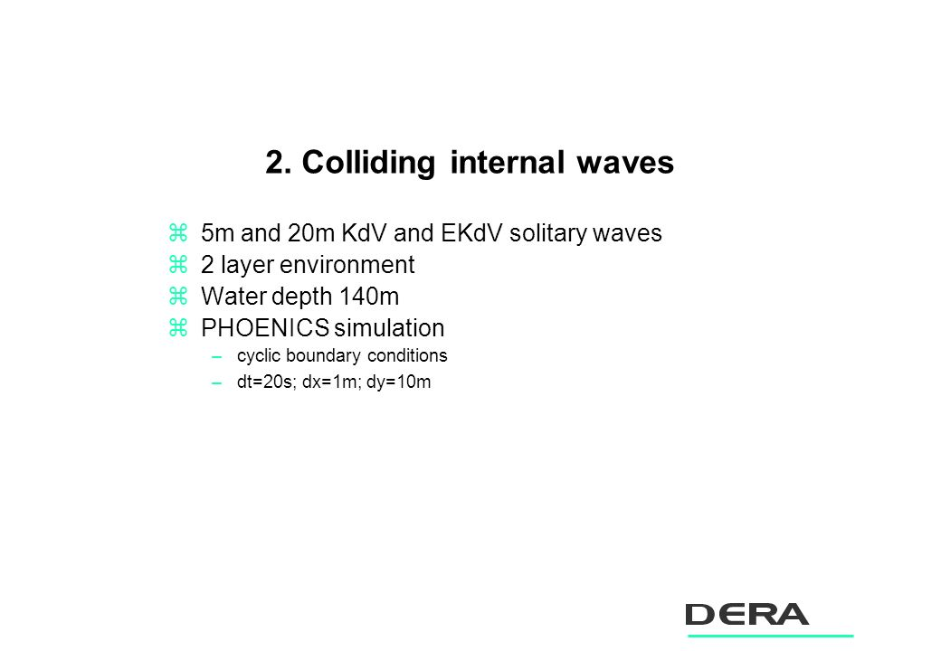 2. Colliding internal waves z5m and 20m KdV and EKdV solitary waves z2 layer environment zWater depth 140m zPHOENICS simulation –cyclic boundary condi
