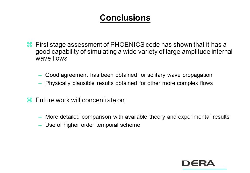 Conclusions zFirst stage assessment of PHOENICS code has shown that it has a good capability of simulating a wide variety of large amplitude internal wave flows –Good agreement has been obtained for solitary wave propagation –Physically plausible results obtained for other more complex flows zFuture work will concentrate on: –More detailed comparison with available theory and experimental results –Use of higher order temporal scheme
