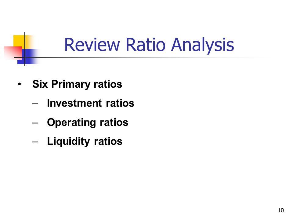 10 Review Ratio Analysis Six Primary ratios –Investment ratios –Operating ratios –Liquidity ratios
