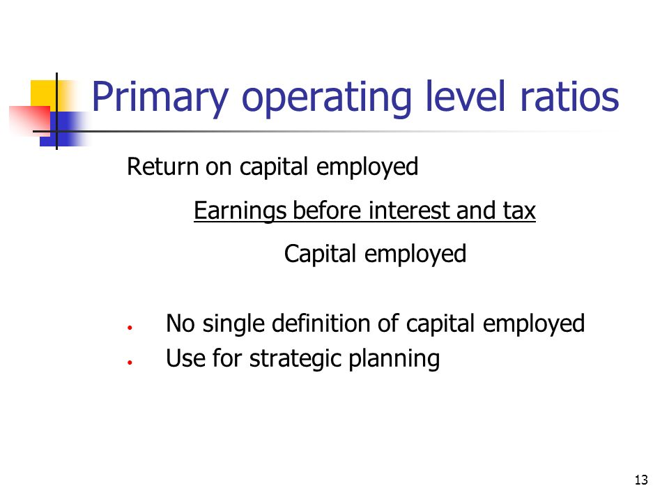 13 Primary operating level ratios Return on capital employed Earnings before interest and tax Capital employed No single definition of capital employe
