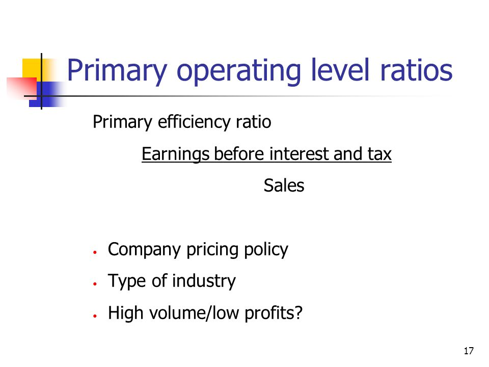 17 Primary operating level ratios Primary efficiency ratio Earnings before interest and tax Sales Company pricing policy Type of industry High volume/
