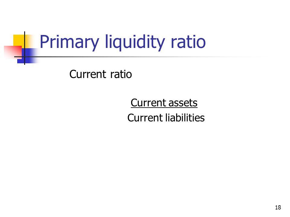 18 Primary liquidity ratio Current ratio Current assets Current liabilities