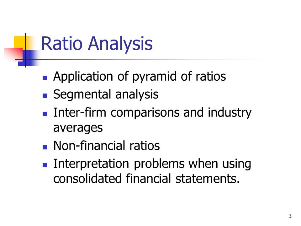3 Ratio Analysis Application of pyramid of ratios Segmental analysis Inter-firm comparisons and industry averages Non-financial ratios Interpretation
