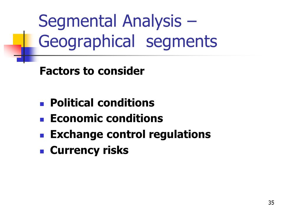 35 Segmental Analysis – Geographical segments Factors to consider Political conditions Economic conditions Exchange control regulations Currency risks